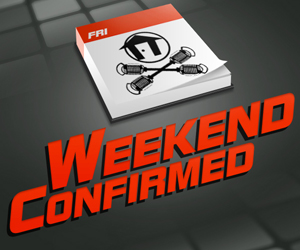 WEEKEND CONFIRMED